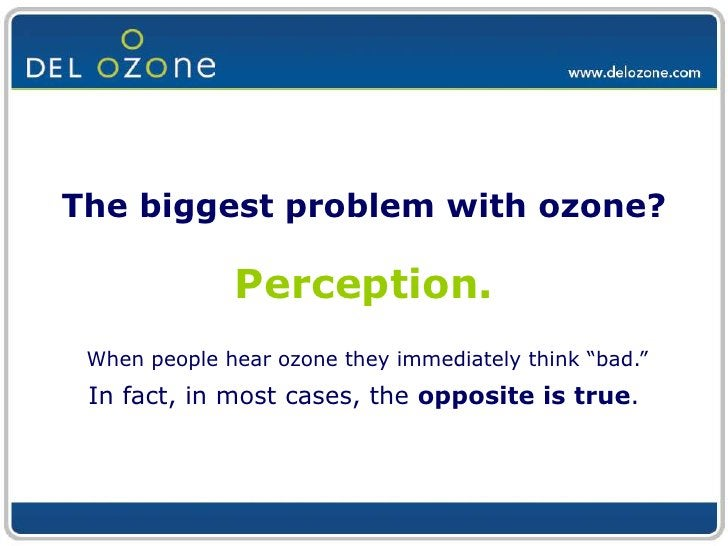 """The biggest problem with ozone?Perception.<br />When people hear ozone they immediately think """"bad."""" <br />In fact, in mos..."""