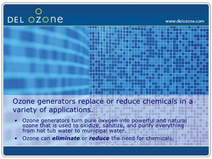 Ozone generators replace or reduce chemicals in a variety of applications.<br />Ozone generators turn pure oxygen into pow...