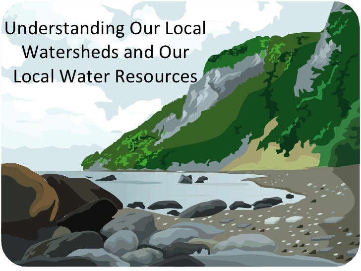 Understanding Our Local Watersheds and Our Local Water Resources