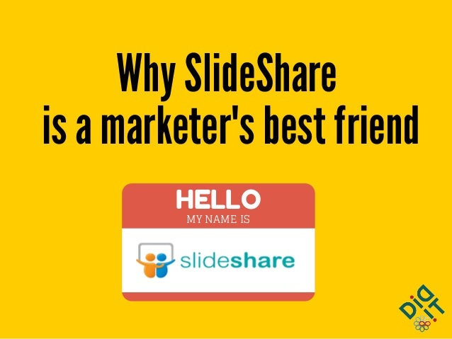 HELLO MY NAME IS Why SlideShare is a marketer's best friend