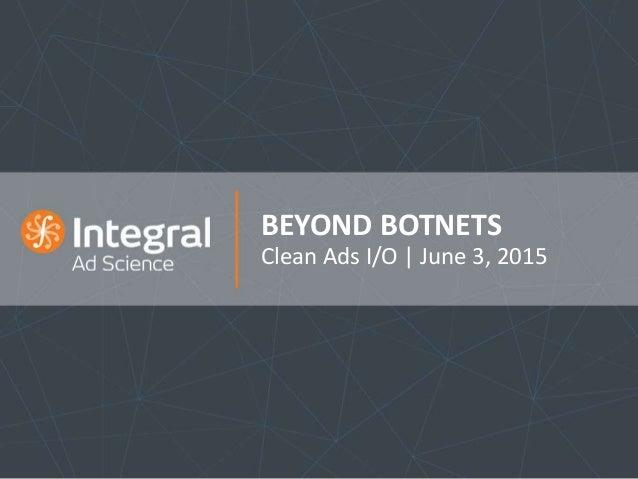 BEYOND BOTNETS Clean Ads I/O   June 3, 2015