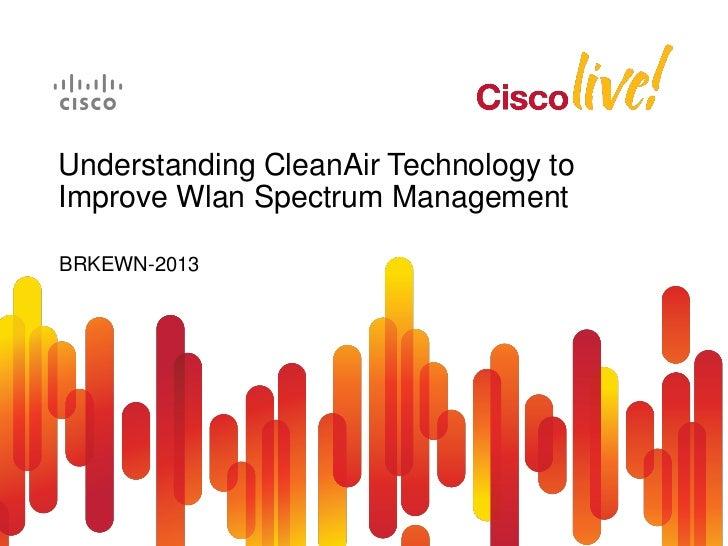 Understanding CleanAir Technology toImprove Wlan Spectrum ManagementBRKEWN-2013