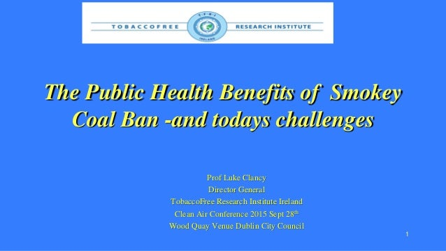 The Public Health Benefits of Smokey Coal Ban -and todays challenges Prof Luke Clancy Director General TobaccoFree Researc...