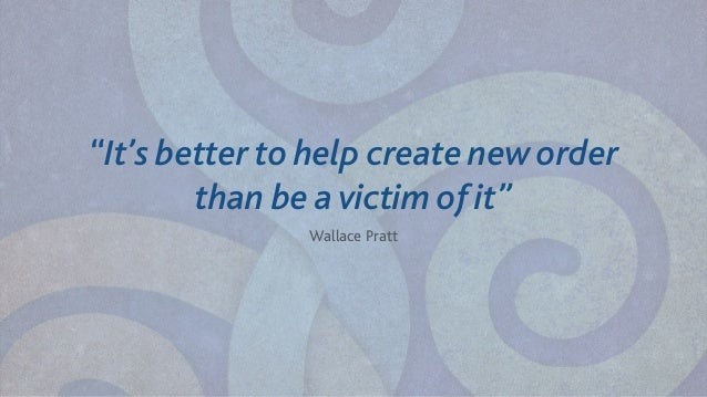 """""""It's better to help create new order than be a victim of it"""" Wallace Pratt"""