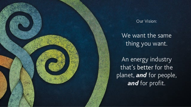 Our Vision: ! We want the same thing you want. ! An energy industry that's better for the planet, and for people, and for ...
