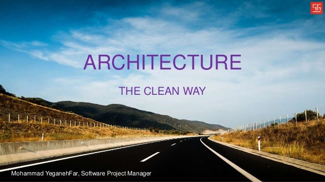 ARCHITECTURE THE CLEAN WAY Mohammad YeganehFar, Software Project Manager