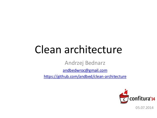 Clean architecture Andrzej Bednarz andbedwroc@gmail.com https://github.com/andbed/clean-architecture 05.07.2014