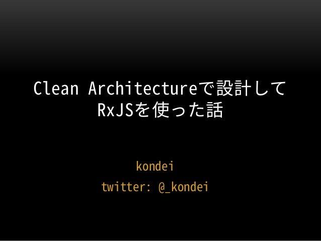 kondei twitter: @_kondei Clean Architectureで設計して RxJSを使った話