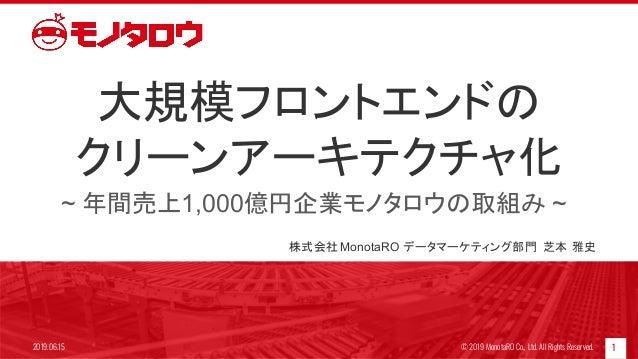 大規模フロントエンドの クリーンアーキテクチャ化 ~ 年間売上1,000億円企業モノタロウの取組み ~ 12019.06.15 © 2019 MonotaRO Co., Ltd. All Rights Reserved. 株式会社MonotaR...