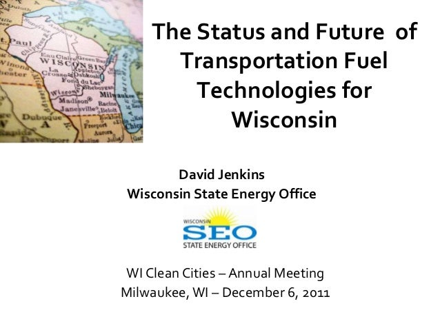The Status and Future of      Transportation Fuel        Technologies for           Wisconsin       David JenkinsWisconsin...