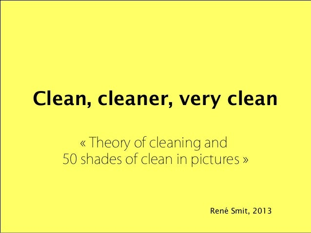 Clean, cleaner, very clean « Theory of cleaning and  50 shades of clean in pictures »  René Smit, 2013