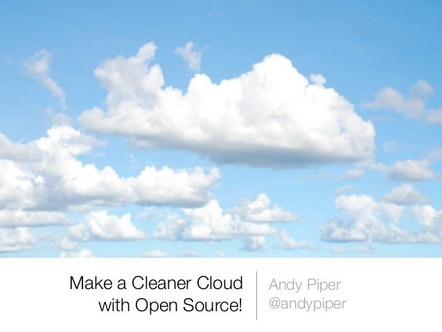 Make a Cleaner Cloud   Andy Piper  with Open Source!    @andypiper
