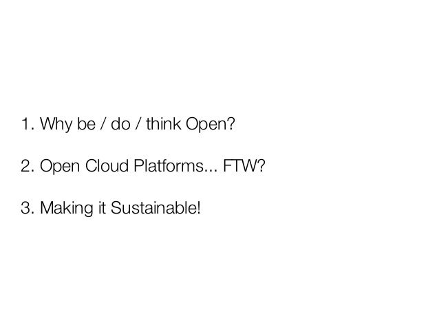 1. Why be / do / think Open?2. Open Cloud Platforms... FTW?3. Making it Sustainable!