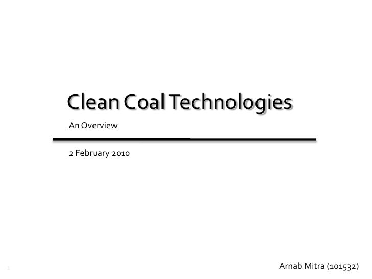 Clean Coal Technologies<br />An Overview<br />3 February 2010<br />Arnab Mitra (101532)   <br />1<br />