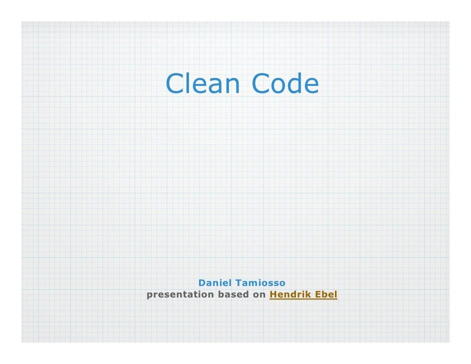 Clean Code              Daniel Tamiosso presentation based on Hendrik Ebel