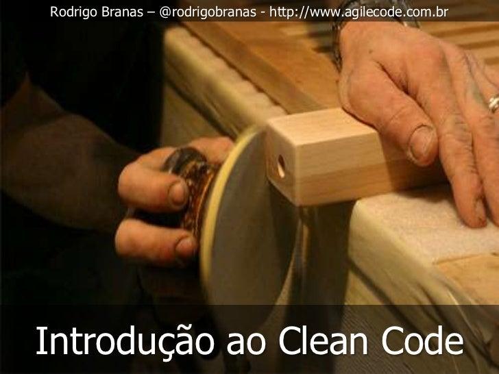 Rodrigo Branas – @rodrigobranas - http://www.agilecode.com.brIntrodução ao Clean Code