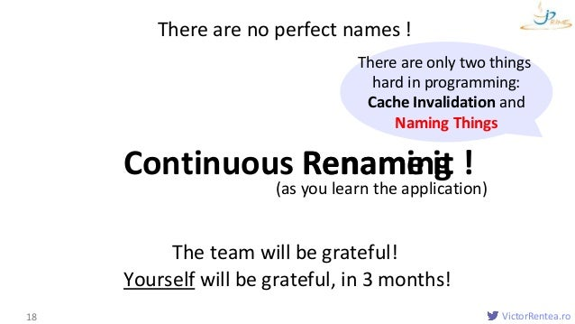 VictorRentea.ro Names 18 Continuous Renaming There are no perfect names ! The team will be grateful! Yourself will be grat...