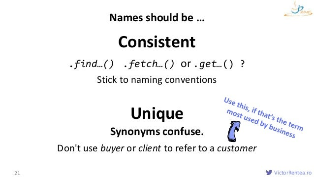 VictorRentea.ro Consistent .find…() .fetch…() or .get…() ? Stick to naming conventions Unique Synonyms confuse. Don't use ...