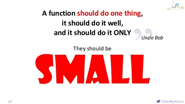 VictorRentea.ro A function should do one thing, it should do it well, and it should do it ONLY Functions 27 Small They sho...