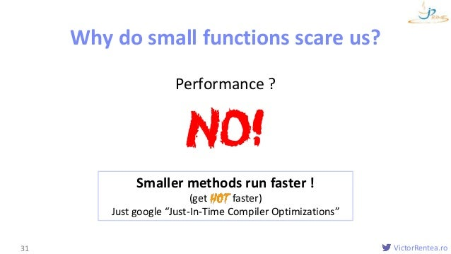 VictorRentea.ro Functions Why do small functions scare us? 31 Performance ? NO! Smaller methods run faster ! (get faster) ...