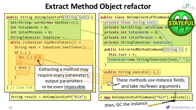 VictorRentea.ro Extract Method Object refactor 45 public String doComplexStuff(String text) { Set<String> words=new HashSe...