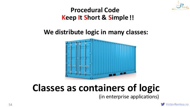 VictorRentea.ro54 Procedural Code We distribute logic in many classes: Keep It Short & Simple Classes as containers of log...