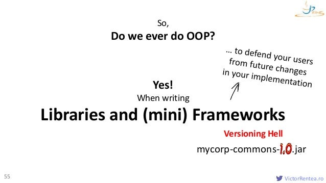 VictorRentea.ro55 So, Do we ever do OOP? Yes! When writing Libraries and (mini) Frameworks Versioning Hell mycorp-commons-...