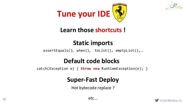 VictorRentea.ro70 Static imports assertEquals(), when(), toList(), emptyList(),… Tune your IDE Default code blocks catch(E...