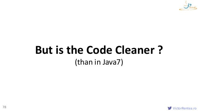 VictorRentea.ro78 But is the Code Cleaner ? (than in Java7)