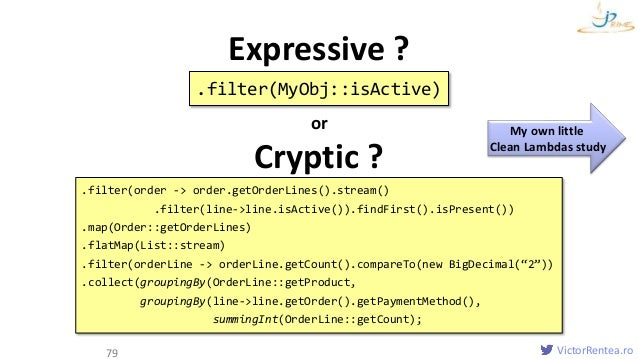 VictorRentea.ro Clean Lambdas 79 .filter(MyObj::isActive) Expressive ? or Cryptic ? .filter(order -> order.getOrderLines()...