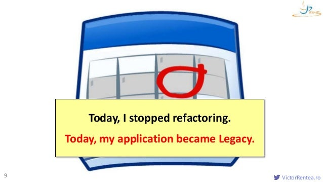 VictorRentea.ro9 Today, I stopped refactoring. Today, my application became Legacy.