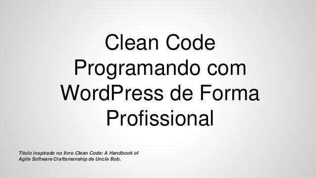 Clean Code Programando com WordPress de Forma Profissional Titulo inspirado no livro Clean Code: A Handbook of Agile Softw...