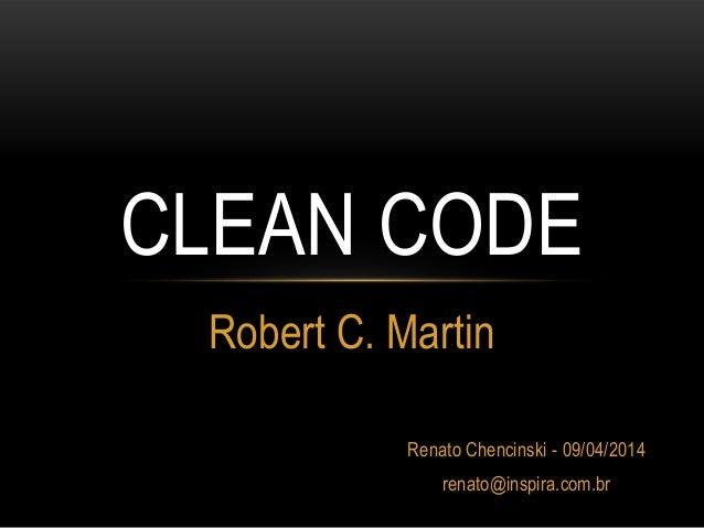 CLEAN CODE Robert C. Martin Renato Chencinski - 09/04/2014 renato@inspira.com.br