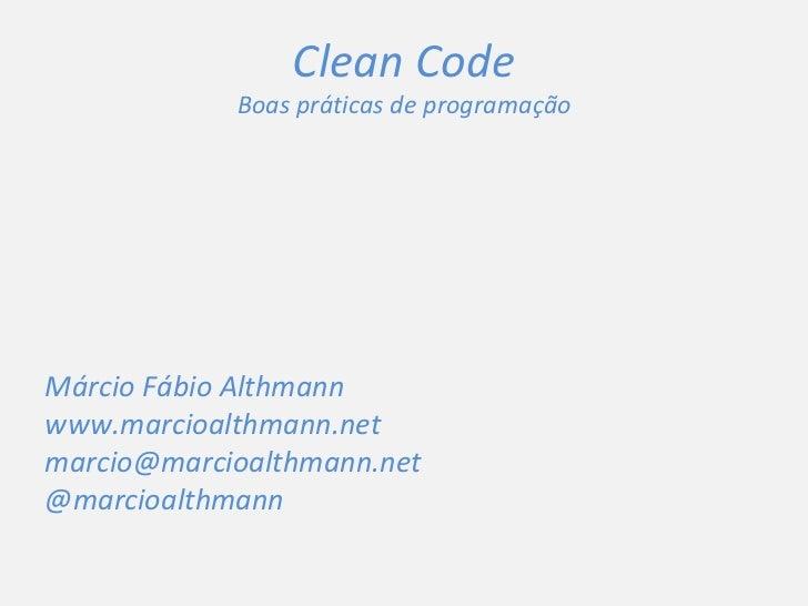 Clean Code Boas práticas de programação Márcio Fábio Althmann www.marcioalthmann.net [email_address] @marcioalthmann