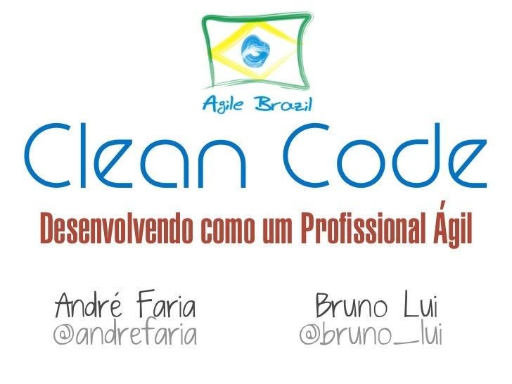 Clean Code         'Desenvolvendo como um Profissional Agil André Faria            Bruno Lui @andrefaria           @bruno_...