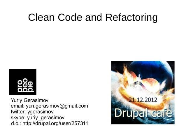 Clean Code and RefactoringYuriy Gerasimovemail: yuri.gerasimov@gmail.comtwitter: ygerasimovskype: yuriy_gerasimovd.o.: htt...