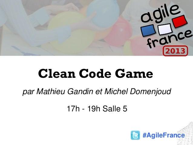 Clean Code Gamepar Mathieu Gandin et Michel Domenjoud17h - 19h Salle 5#AgileFrance