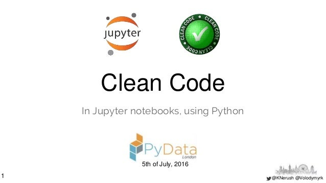 @KNerush @Volodymyrk Clean Code In Jupyter notebooks, using Python 1 5th of July, 2016