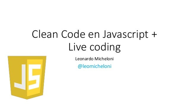 Clean Code en Javascript + Live coding Leonardo Micheloni @leomicheloni