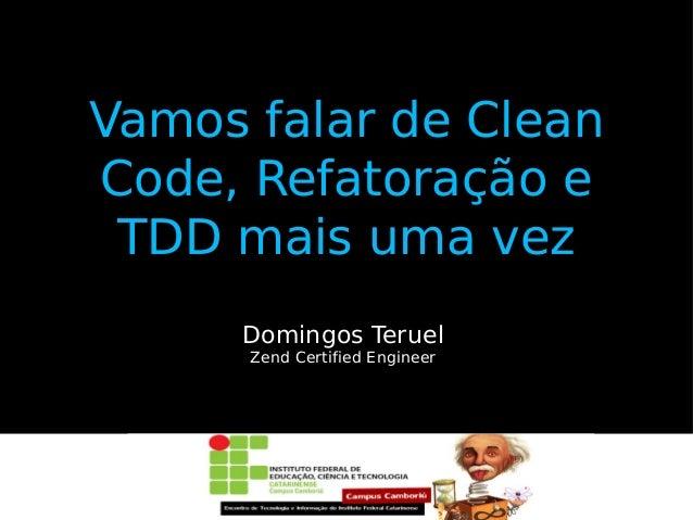 Vamos falar de Clean Code, Refatoração e TDD mais uma vez Domingos Teruel Zend Certified Engineer