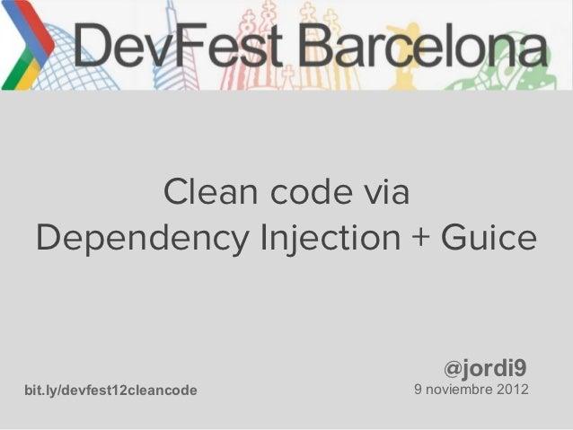 Clean code via Dependency Injection + Guice                                @jordi9bit.ly/devfest12cleancode   9 noviembre ...