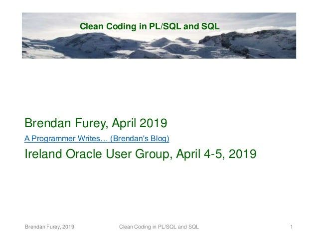 Clean Coding in PL/SQL and SQL Brendan Furey, April 2019 A Programmer Writes… (Brendan's Blog) Ireland Oracle User Group, ...