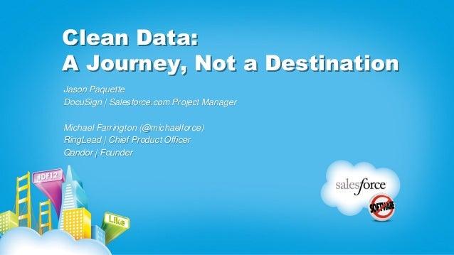 Clean Data: A Journey, Not a Destination Jason Paquette DocuSign | Salesforce.com Project Manager Michael Farrington (@mic...