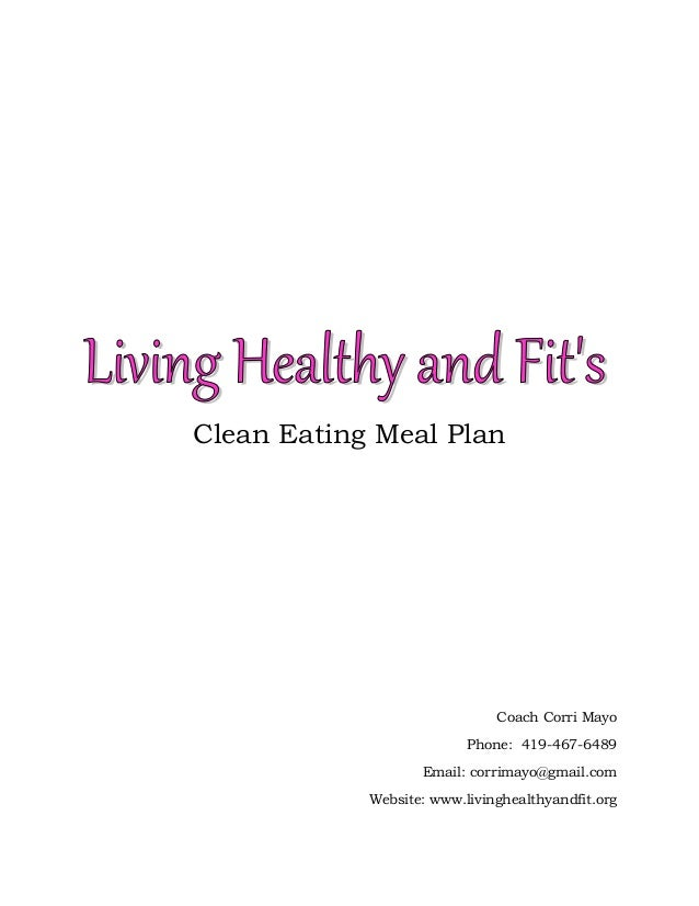 Clean Eating Meal Plan  Coach Corri Mayo Phone: 419-467-6489 Email: corrimayo@gmail.com Website: www.livinghealthyandfit.o...