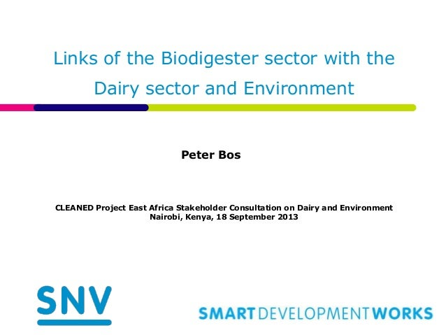 Links of the Biodigester sector with the Dairy sector and Environment Peter Bos CLEANED Project East Africa Stakeholder Co...