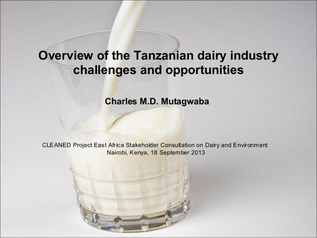 Overview of the Tanzanian dairy industry challenges and opportunities Charles M.D. Mutagwaba CLEANED Project East Africa S...