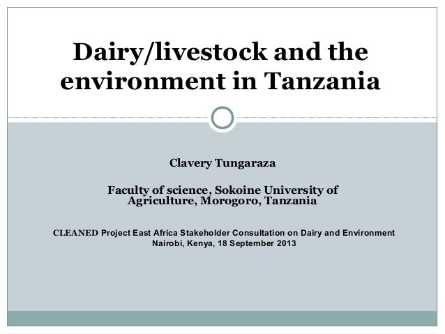 Clavery Tungaraza Faculty of science, Sokoine University of Agriculture, Morogoro, Tanzania Dairy/livestock and the enviro...