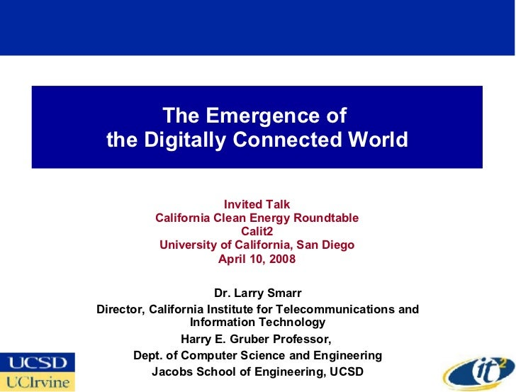The Emergence of  the Digitally Connected World Invited Talk California Clean Energy Roundtable Calit2 University of Calif...