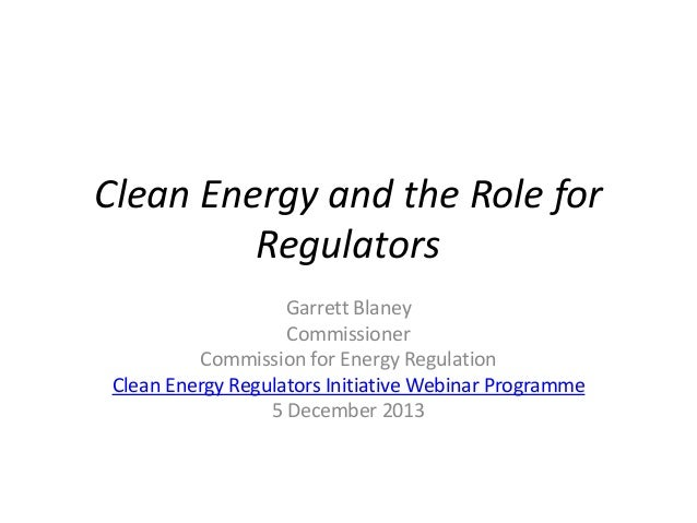 Clean Energy and the Role for Regulators Garrett Blaney Commissioner Commission for Energy Regulation Clean Energy Regulat...