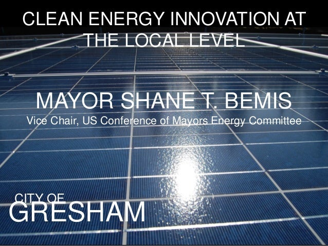 GRESHAM CLEAN ENERGY INNOVATION AT THE LOCAL LEVEL CITY OF MAYOR SHANE T. BEMIS Vice Chair, US Conference of Mayors Energy...